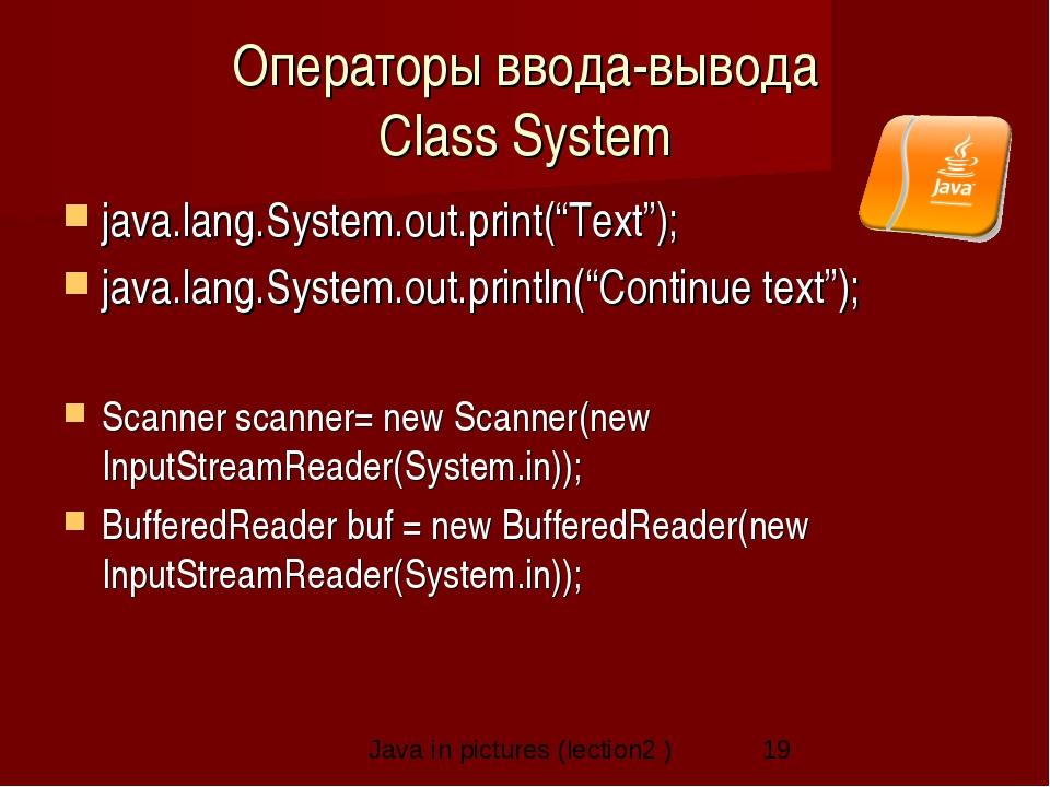 "Операторы ввода-вывода Class System java.lang.System.out.print(""Text""); java...."