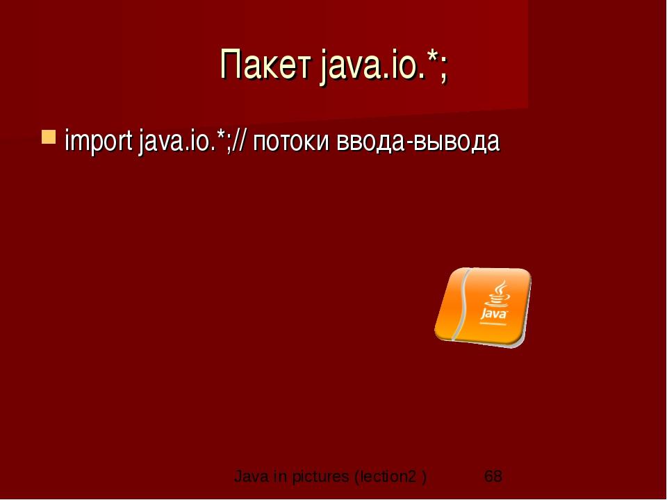 Пакет java.io.*; import java.io.*;// потоки ввода-вывода Java in pictures (le...