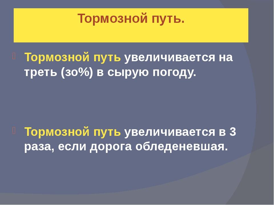 Тормозной путь увеличивается на треть (зо%) в сырую погоду. Тормозной путь ув...