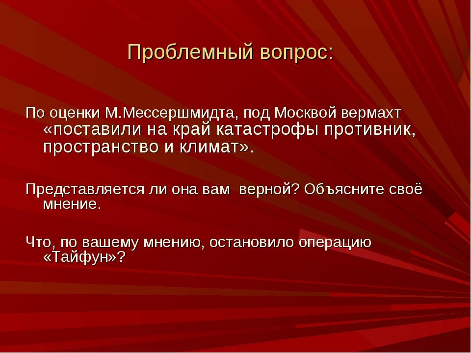 Проблемный вопрос: По оценки М.Мессершмидта, под Москвой вермахт «поставили н...
