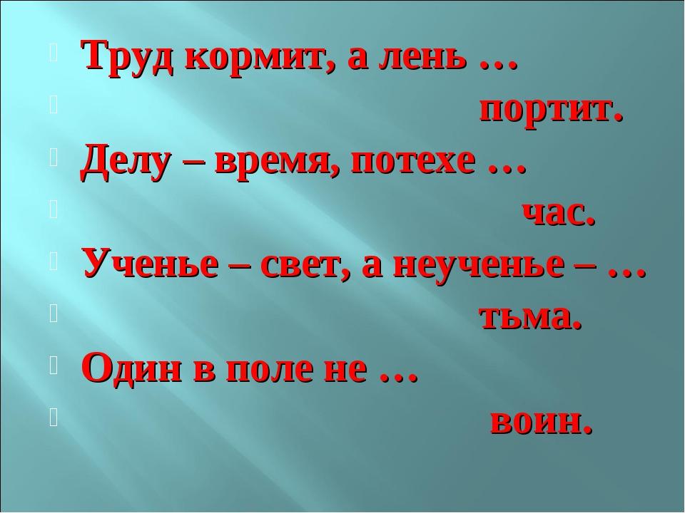 Труд кормит, а лень … портит. Делу – время, потехе … час. Ученье – свет, а не...