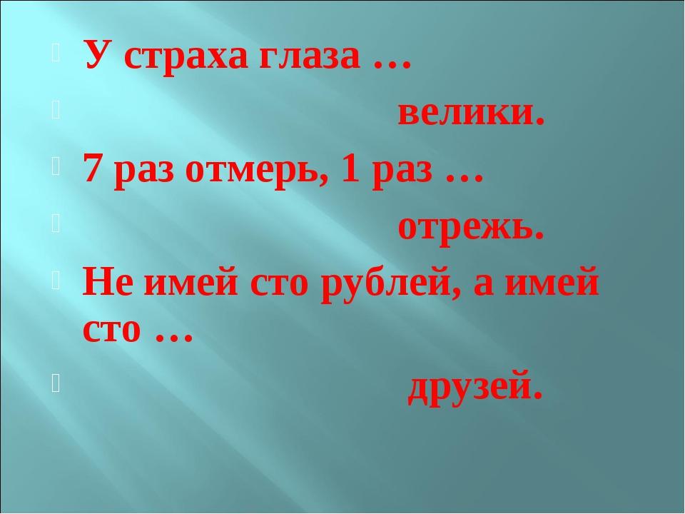 У страха глаза … велики. 7 раз отмерь, 1 раз … отрежь. Не имей сто рублей, а...