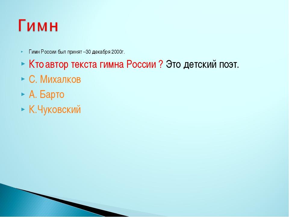 Гимн России был принят –30 декабря 2000г. Кто автор текста гимна России ? Это...