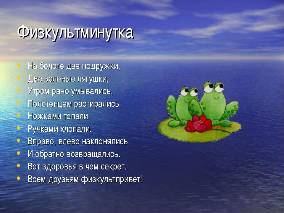 Физкультминутка На болоте две подружки, Две зеленые лягушки, Утром рано умыва...