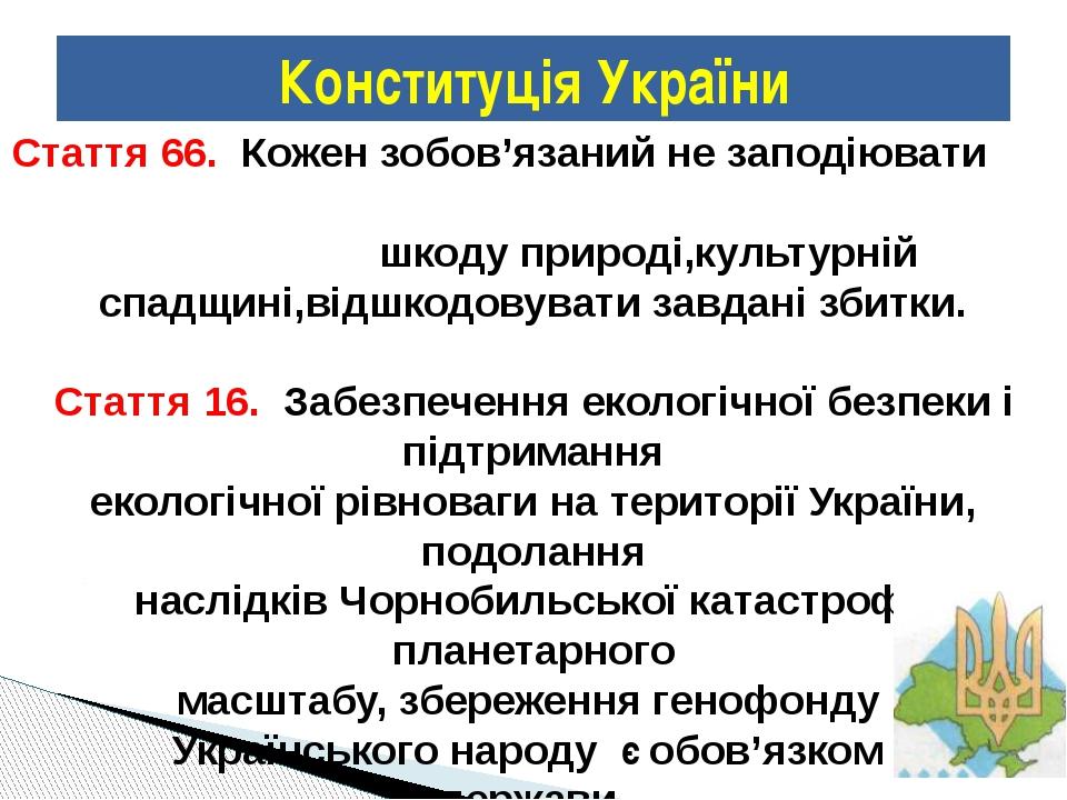 Конституція України Стаття 66. Кожен зобов'язаний не заподіювати шкоду природ...