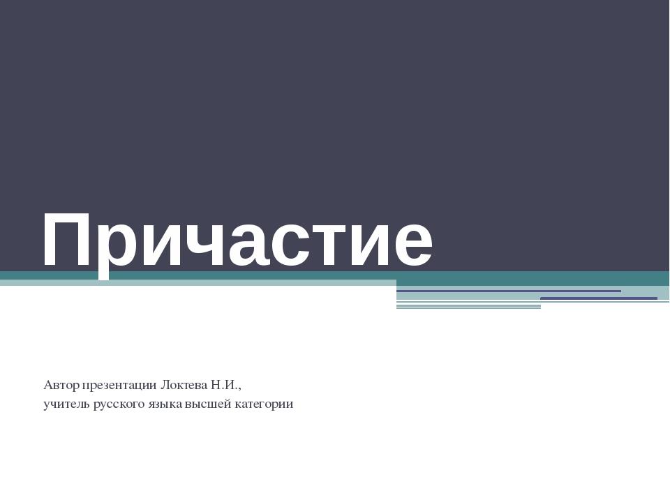 Причастие Автор презентации Локтева Н.И., учитель русского языка высшей катег...