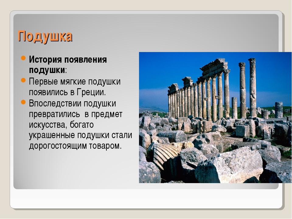 Подушка История появления подушки: Первые мягкие подушки появились в Греции....