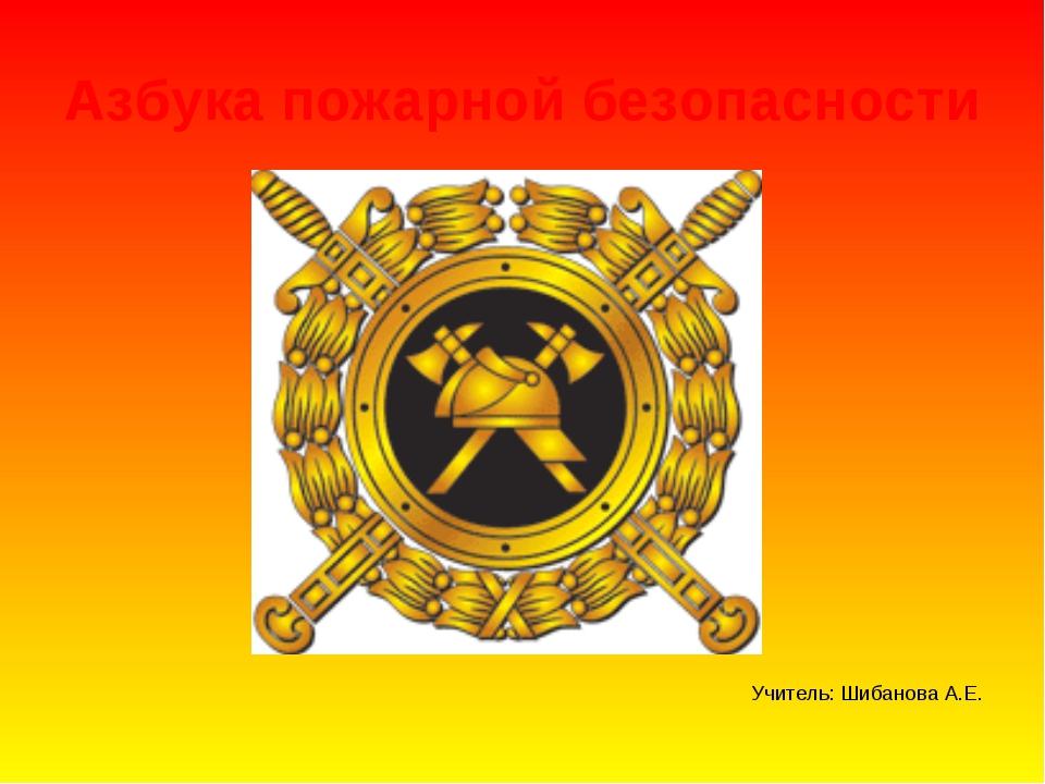 Азбука пожарной безопасности Учитель: Шибанова А.Е.