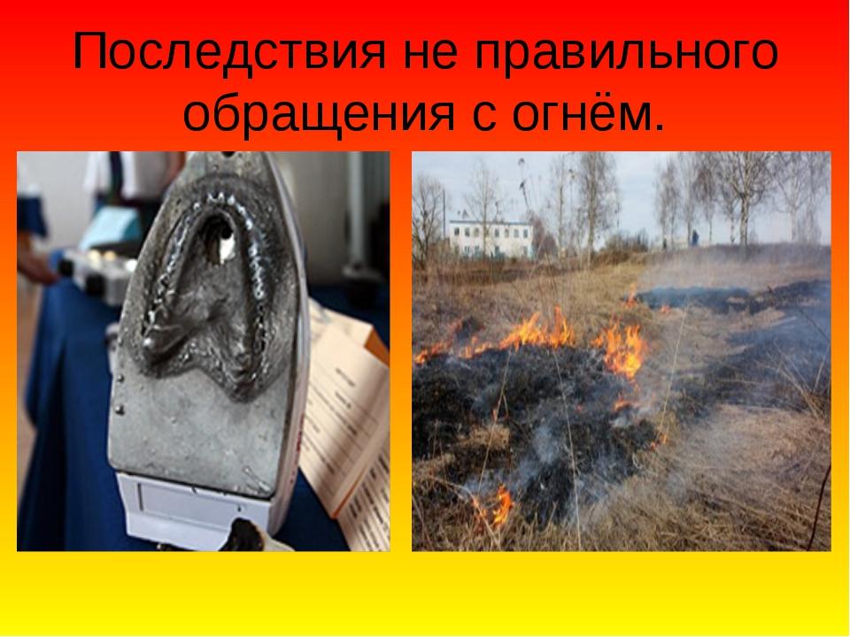 Последствия не правильного обращения с огнём.