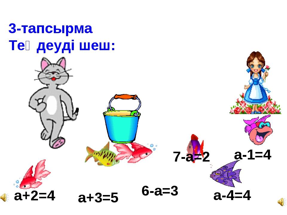3-тапсырма Теңдеуді шеш: а+2=4 а+3=5 6-а=3 а-4=4 7-а=2 а-1=4