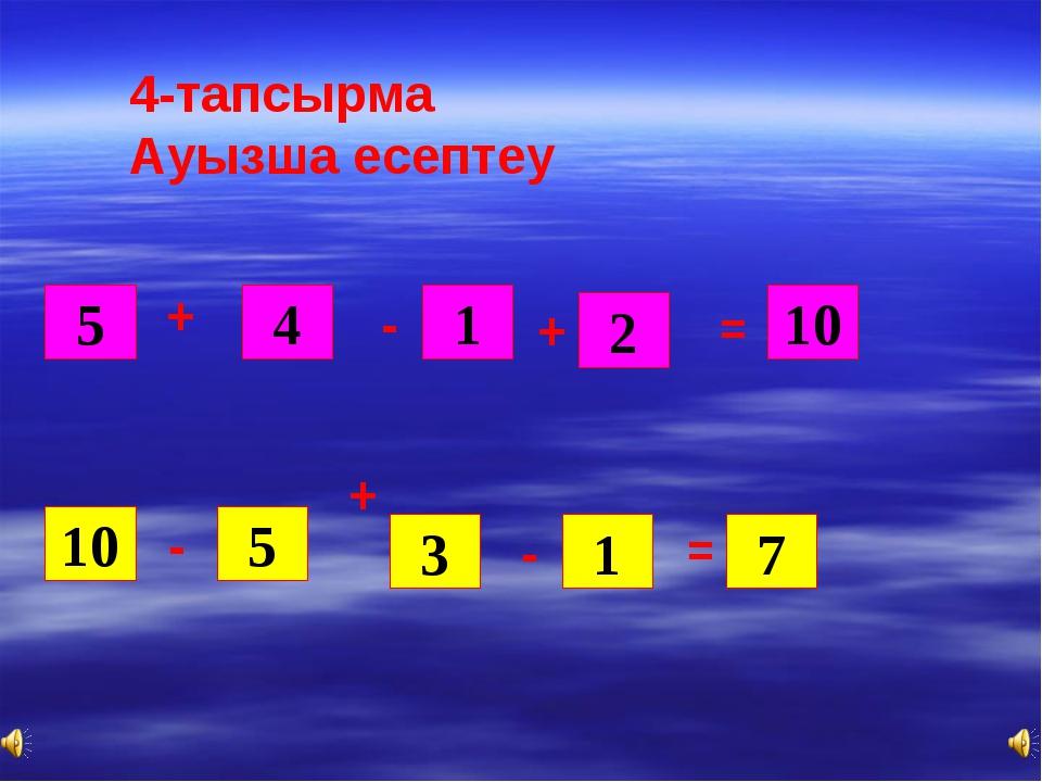 5 4 1 + + + 2 10 = 10 - 5 - 3 1 - = 7 4-тапсырма Ауызша есептеу