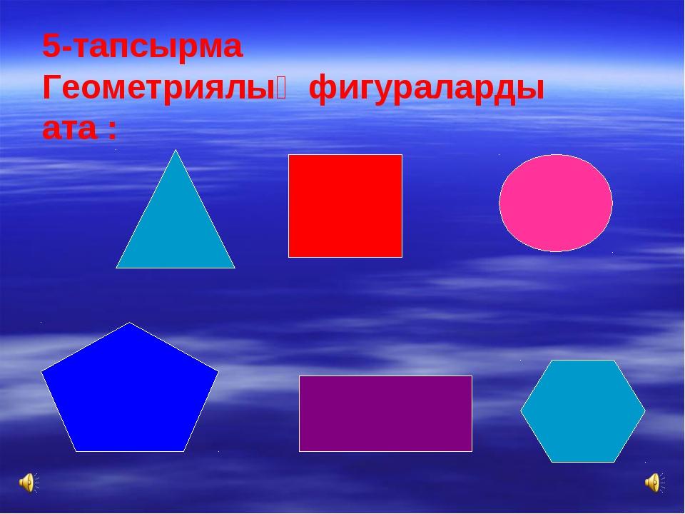5-тапсырма Геометриялық фигураларды ата :