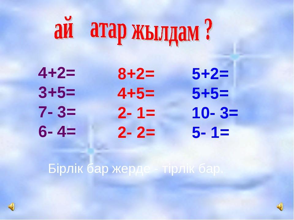 4+2= 3+5= 7- 3= 6- 4= 8+2= 4+5= 2- 1= 2- 2= 5+2= 5+5= 10- 3= 5- 1= Бірлік бар...