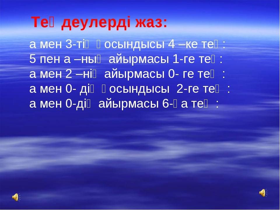 Теңдеулерді жаз: а мен 3-тің қосындысы 4 –ке тең: 5 пен а –ның айырмасы 1-ге...