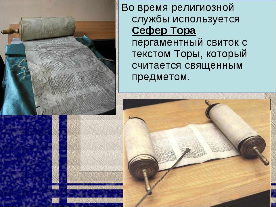 Во время религиозной службы используется Сефер Тора – пергаментный свиток с т...