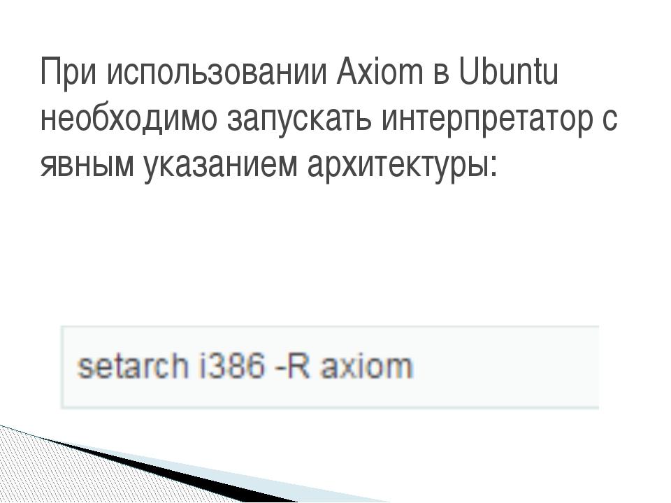 При использовании Axiom в Ubuntu необходимо запускать интерпретатор с явным...