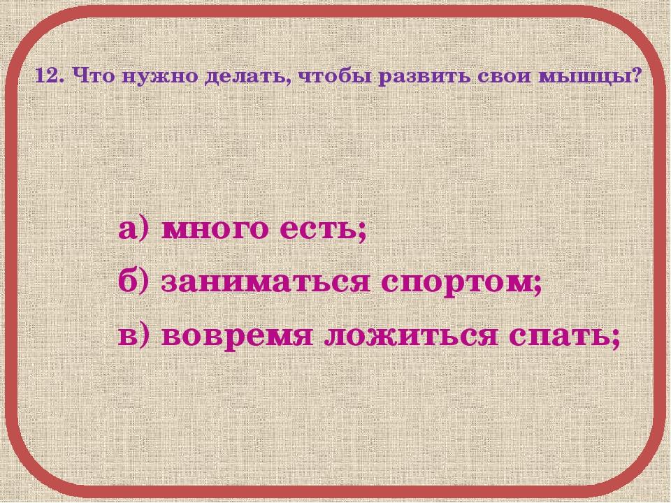 12. Что нужно делать, чтобы развить свои мышцы? а) много есть; б) заниматься...