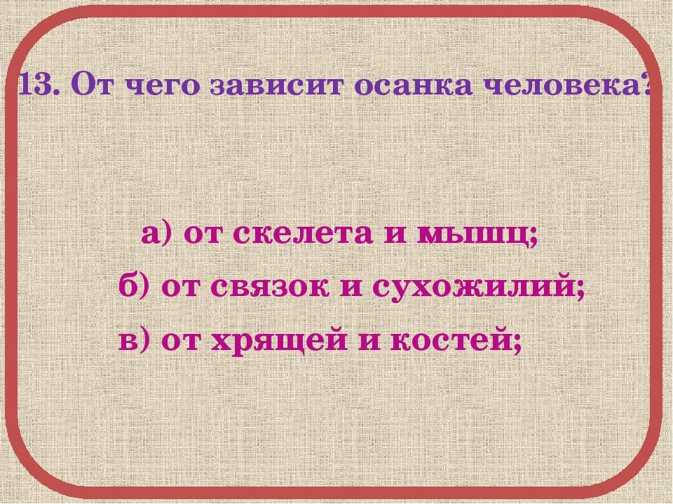 13. От чего зависит осанка человека? а) от скелета и мышц; б) от связок и су...