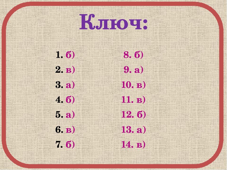 Ключ: б) 8. б) в) 9. а) а) 10. в) б) 11. в) а) 12. б) в) 13. а) б) 14. в)