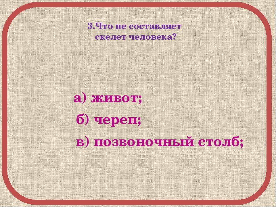 3.Что не составляет скелет человека? а) живот; б) череп; в) позвоночный столб;