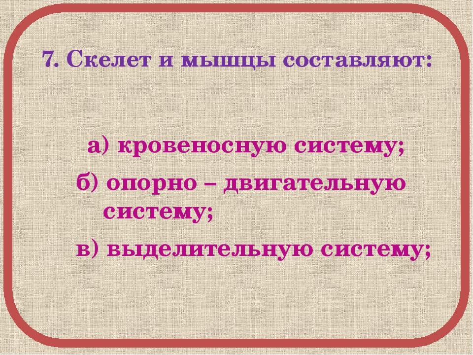7. Скелет и мышцы составляют: а) кровеносную систему; б) опорно – двигательн...