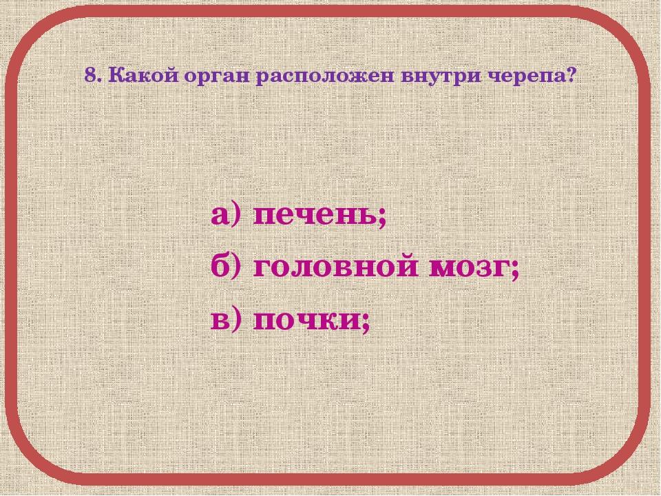 8. Какой орган расположен внутри черепа? а) печень; б) головной мозг; в) поч...