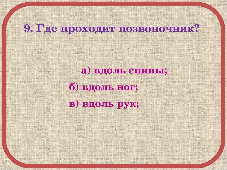 9. Где проходит позвоночник? а) вдоль спины; б) вдоль ног; в) вдоль рук;
