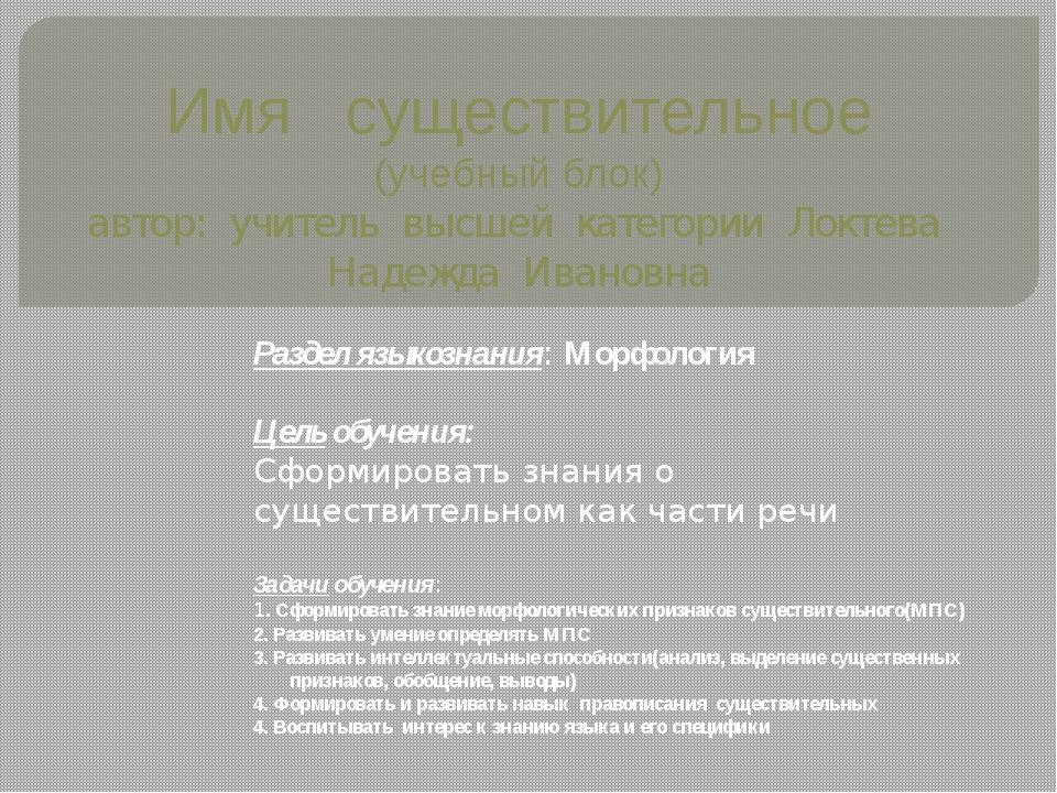 Имя существительное (учебный блок) автор: учитель высшей категории Локтева На...