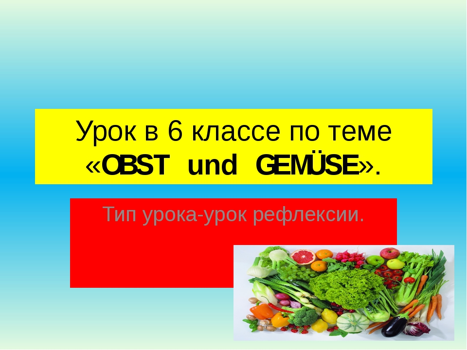 Урок в 6 классе по теме «OBST und GEMÜSE». Тип урока-урок рефлексии.