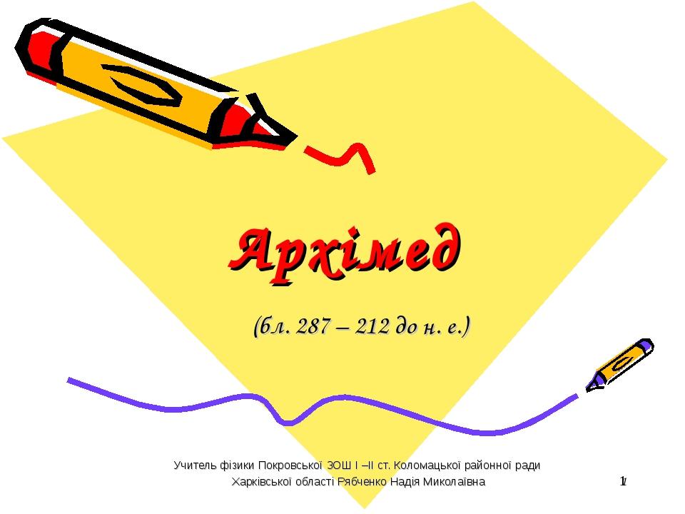 * Архімед (бл. 287 – 212 до н. е.) Учитель фізики Покровської ЗОШ І –ІІ ст. К...