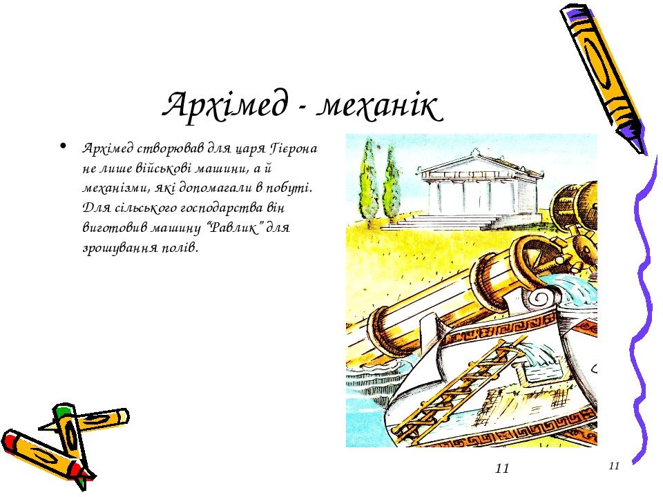 * Архімед - механік Архімед створював для царя Гієрона не лише військові маши...