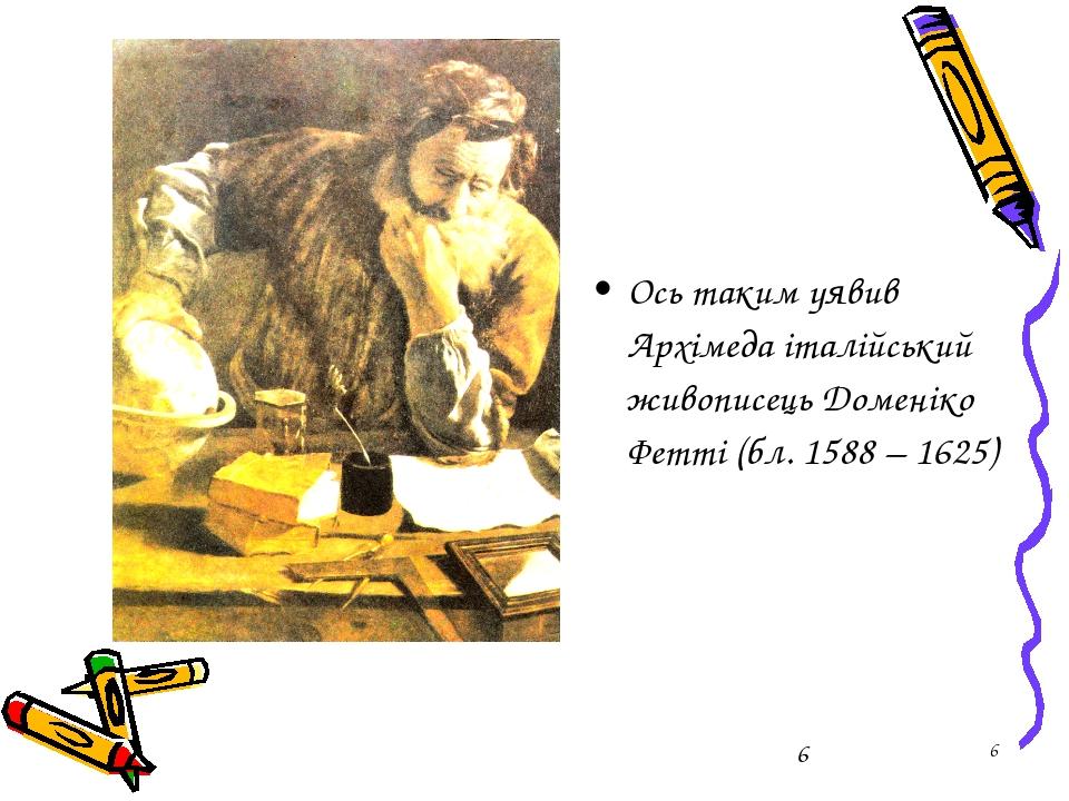 * Ось таким уявив Архімеда італійський живописець Доменіко Фетті (бл. 1588 –...
