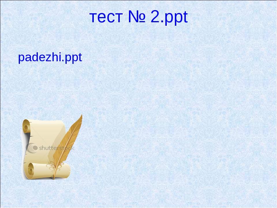 тест № 2.ppt padezhi.ppt