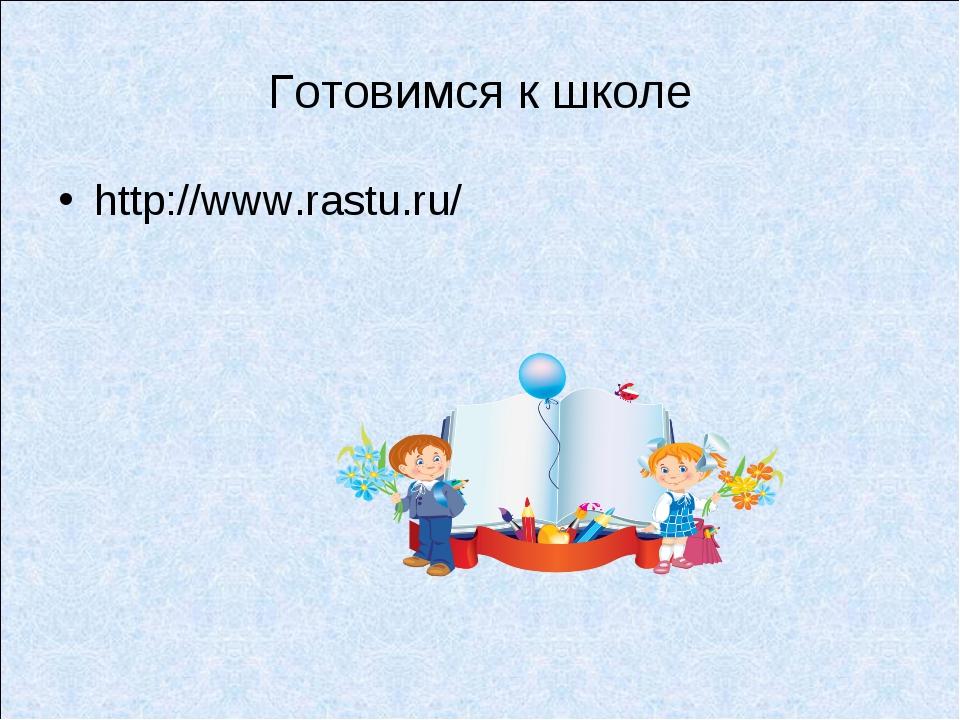 Готовимся к школе http://www.rastu.ru/