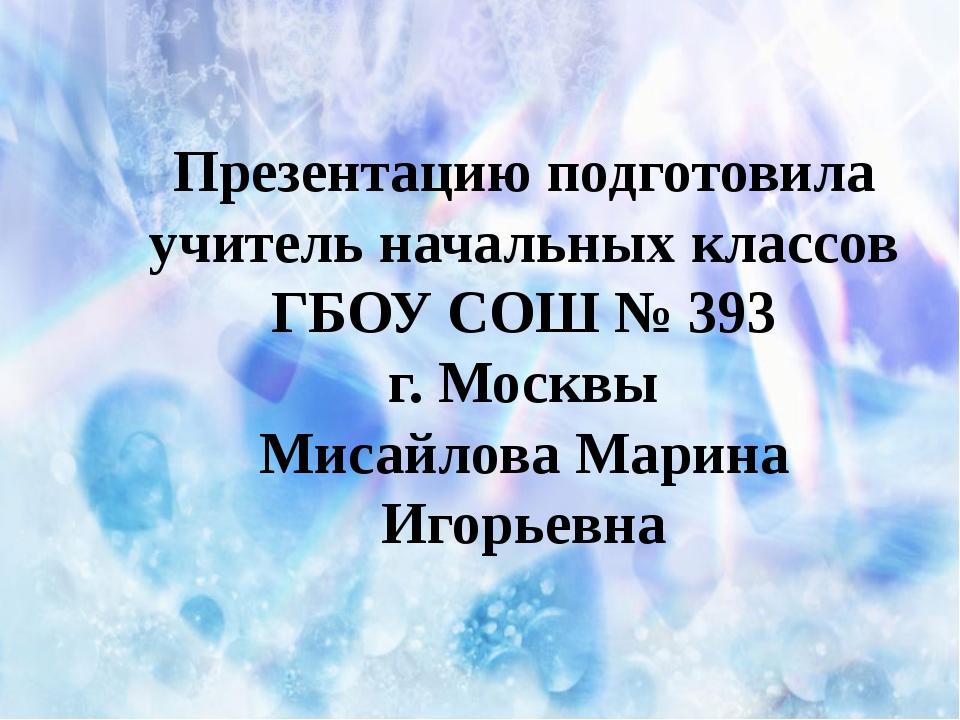 Презентацию подготовила учитель начальных классов ГБОУ СОШ № 393 г. Москвы М...