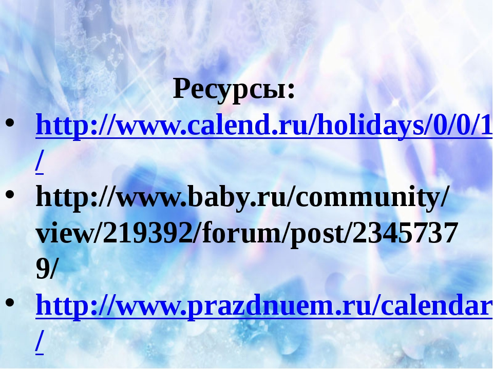 Ресурсы: http://www.calend.ru/holidays/0/0/169/ http://www.baby.ru/community...