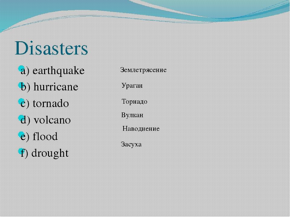 Disasters a) earthquake b) hurricane с) tornado d) volcano e) flood f) drough...