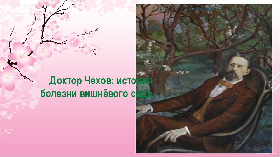 Доктор Чехов: история болезни вишнёвого сада