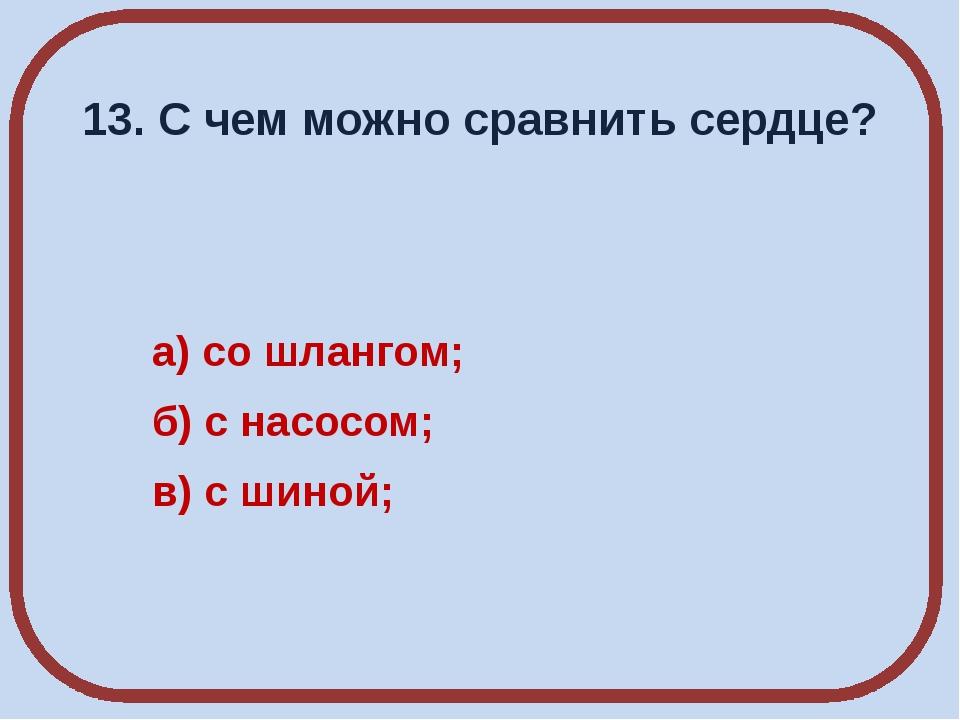 13. С чем можно сравнить сердце? а) со шлангом; б) с насосом; в) с шиной;