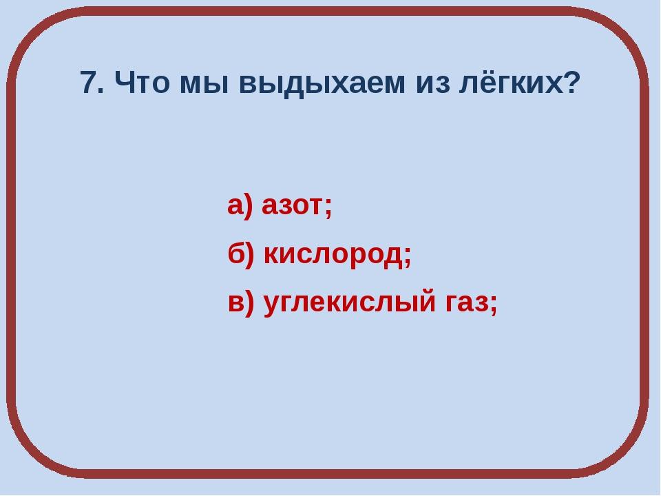 7. Что мы выдыхаем из лёгких? а) азот; б) кислород; в) углекислый газ;