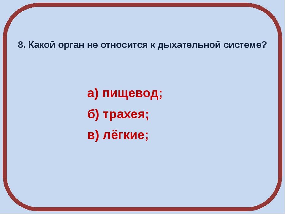 8. Какой орган не относится к дыхательной системе? а) пищевод; б) трахея; в)...