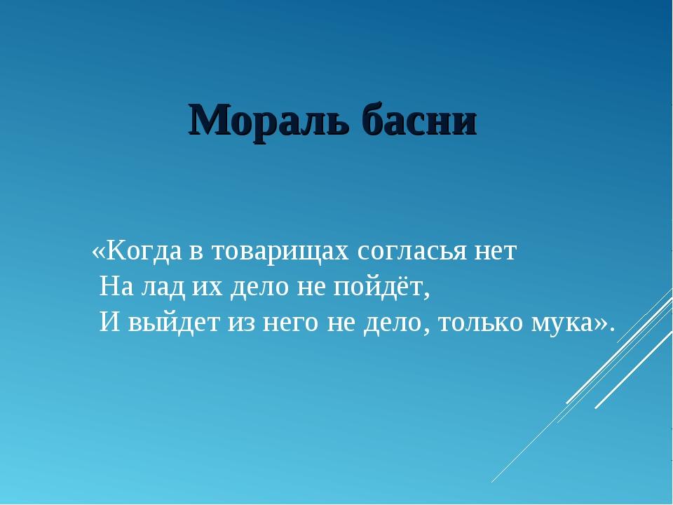 Мораль басни «Когда в товарищах согласья нет На лад их дело не пойдёт, И выйд...
