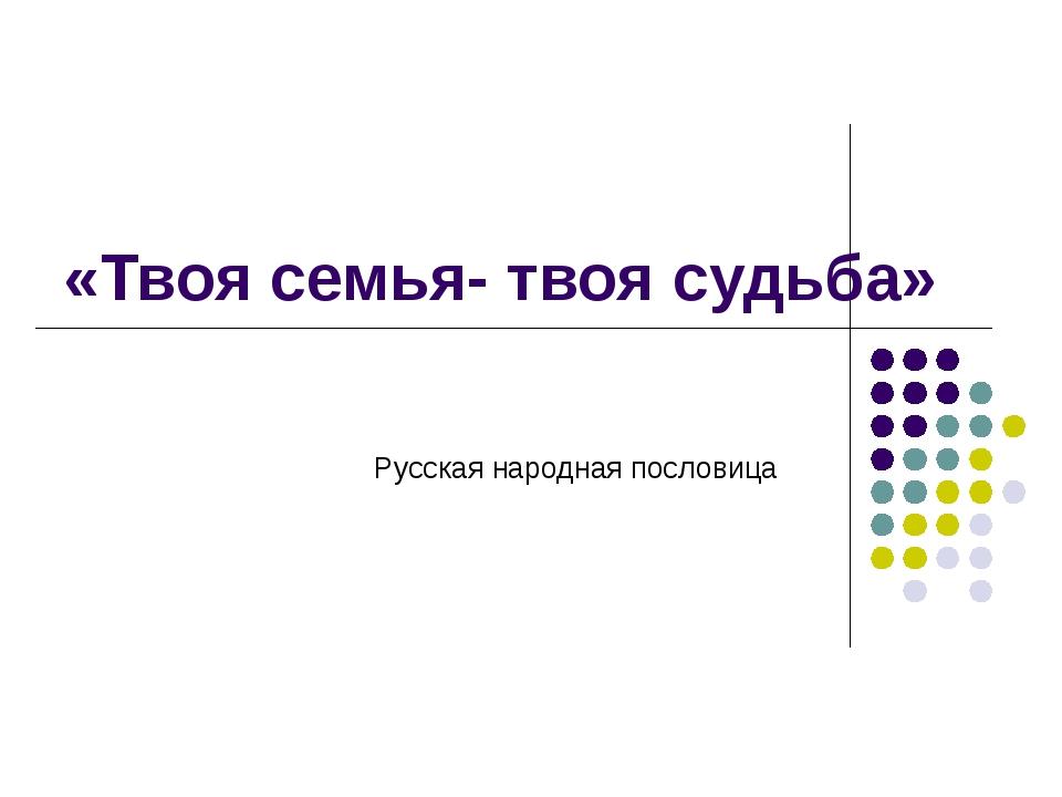 «Твоя семья- твоя судьба» Русская народная пословица
