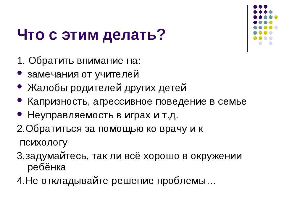 Что с этим делать? 1. Обратить внимание на: замечания от учителей Жалобы роди...