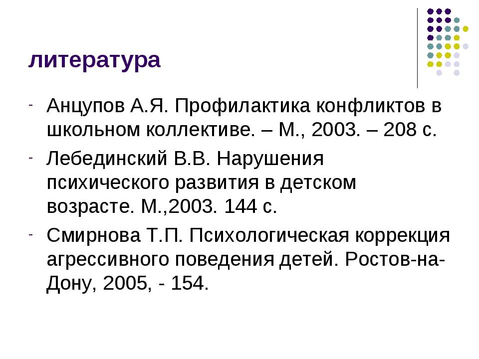 литература Анцупов А.Я. Профилактика конфликтов в школьном коллективе. – М.,...