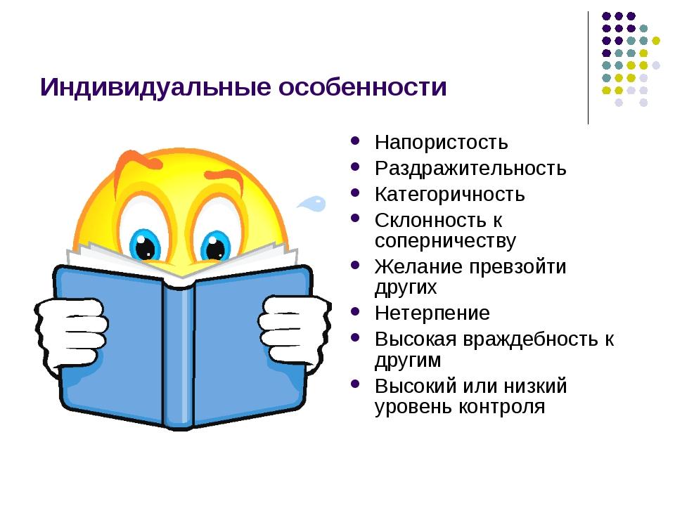 Индивидуальные особенности Напористость Раздражительность Категоричность Скло...