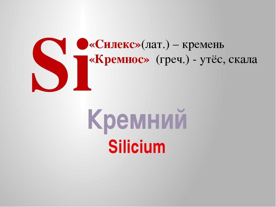 Кремний Silicium Si «Силекс»(лат.) – кремень «Кремнос» (греч.) - утёс, скала
