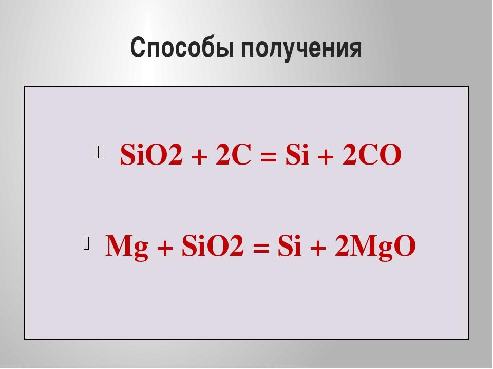 Способы получения SiO2 + 2C = Si + 2CO Mg + SiO2 = Si + 2MgO