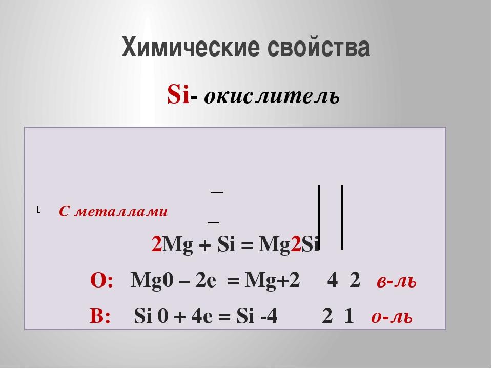 Химические свойства С металлами 2Mg + Si = Mg2Si О: Mg0 – 2e = Mg+2 4 2 в-ль...