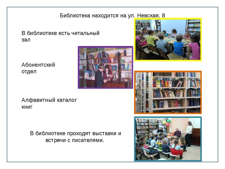 Библиотека находится на ул. Невская, 8 В библиотеке есть читальный зал Абоне...